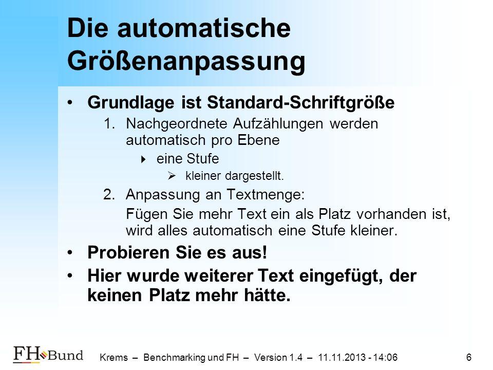 Krems – Benchmarking und FH – Version 1.4 – 11.11.2013 - 14:086 Die automatische Größenanpassung Grundlage ist Standard-Schriftgröße 1.Nachgeordnete Aufzählungen werden automatisch pro Ebene eine Stufe kleiner dargestellt.