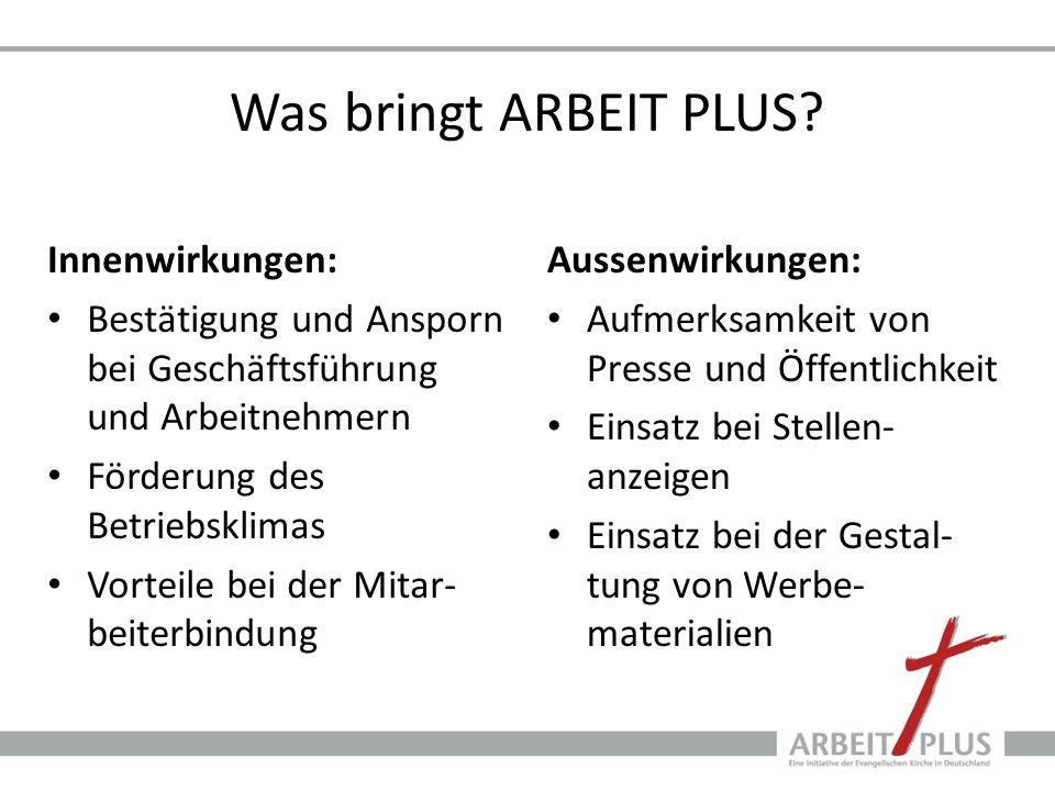 Was bringt ARBEIT PLUS? Innenwirkungen: Bestätigung und Ansporn bei Geschäftsführung und Arbeitnehmern Förderung des Betriebsklimas Vorteile bei der M