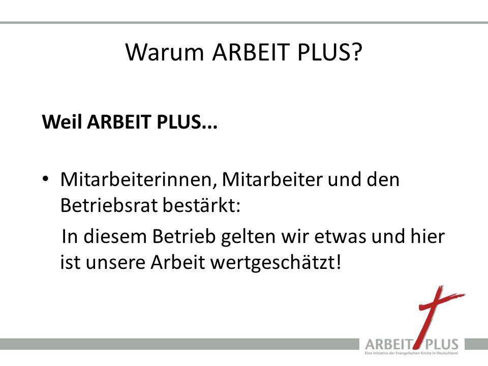 Warum ARBEIT PLUS? Weil ARBEIT PLUS... Mitarbeiterinnen, Mitarbeiter und den Betriebsrat bestärkt: In diesem Betrieb gelten wir etwas und hier ist uns