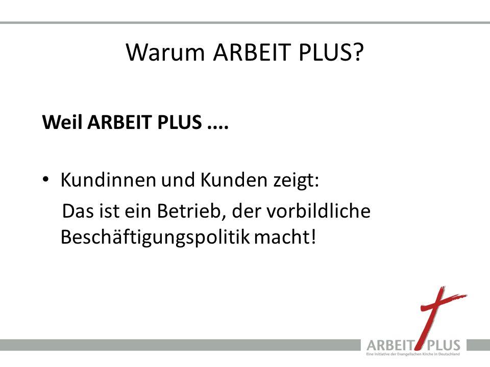 Warum ARBEIT PLUS? Weil ARBEIT PLUS.... Kundinnen und Kunden zeigt: Das ist ein Betrieb, der vorbildliche Beschäftigungspolitik macht!