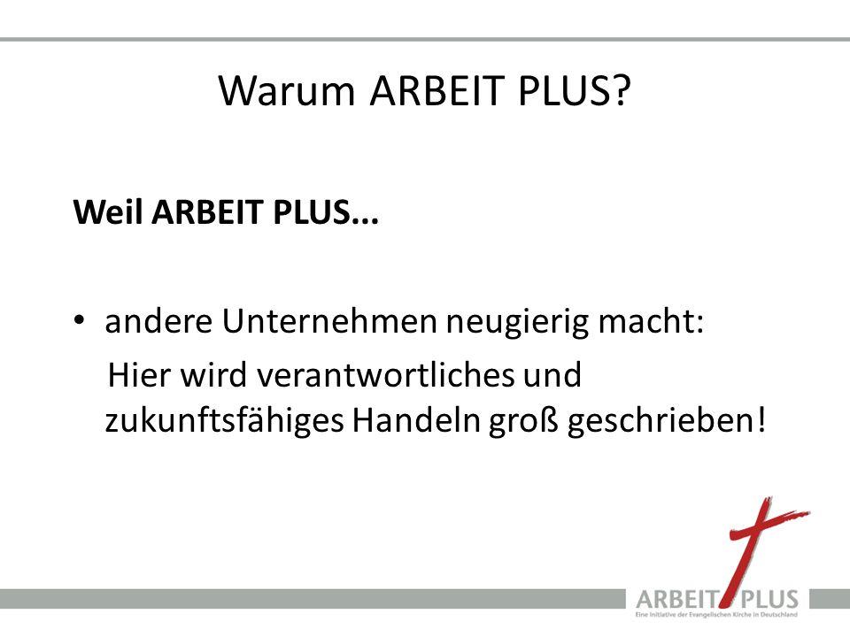Warum ARBEIT PLUS? Weil ARBEIT PLUS... andere Unternehmen neugierig macht: Hier wird verantwortliches und zukunftsfähiges Handeln groß geschrieben!