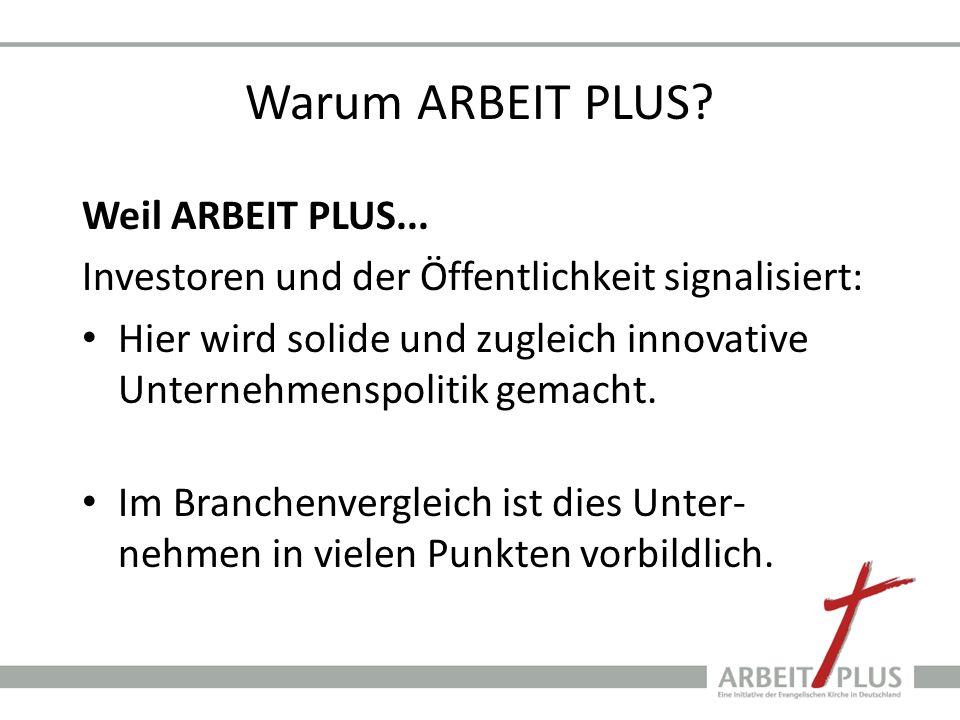 Warum ARBEIT PLUS? Weil ARBEIT PLUS... Investoren und der Öffentlichkeit signalisiert: Hier wird solide und zugleich innovative Unternehmenspolitik ge