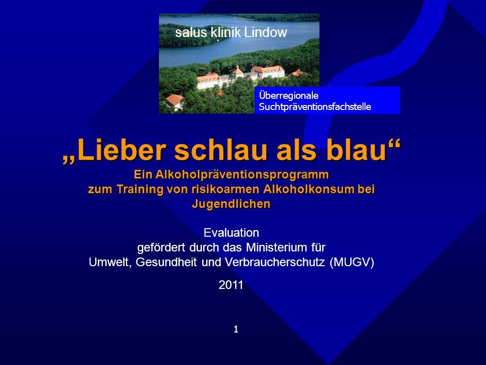 1 salus klinik Lindow Lieber schlau als blau Ein Alkoholpräventionsprogramm zum Training von risikoarmen Alkoholkonsum bei Jugendlichen Evaluation gefördert durch das Ministerium für Umwelt, Gesundheit und Verbraucherschutz (MUGV) 2011 Überregionale Suchtpräventionsfachstelle