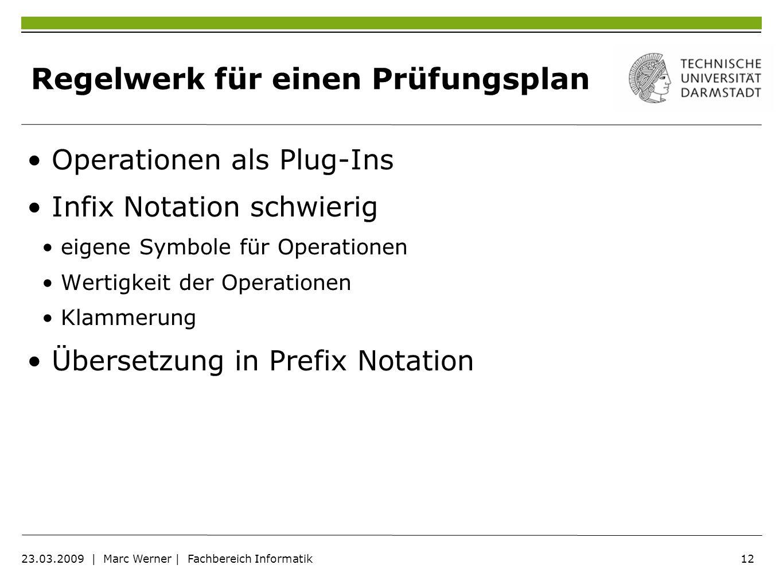 12 23.03.2009 | Marc Werner | Fachbereich Informatik Regelwerk für einen Prüfungsplan Operationen als Plug-Ins Infix Notation schwierig eigene Symbole