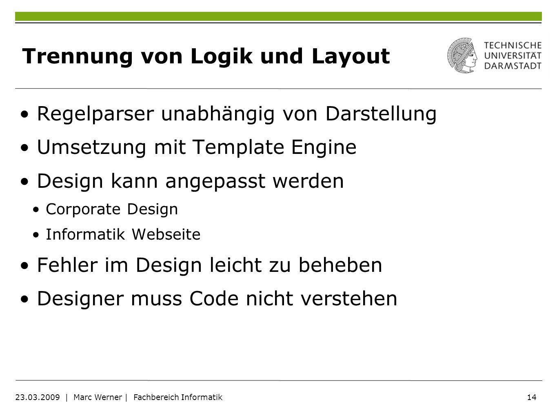 14 23.03.2009 | Marc Werner | Fachbereich Informatik Trennung von Logik und Layout Regelparser unabhängig von Darstellung Umsetzung mit Template Engin