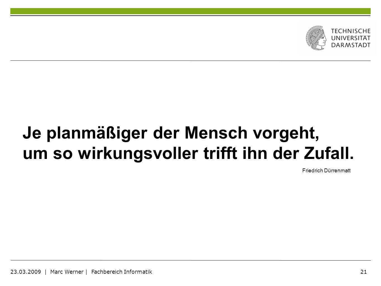 21 23.03.2009 | Marc Werner | Fachbereich Informatik Je planmäßiger der Mensch vorgeht, um so wirkungsvoller trifft ihn der Zufall. Friedrich Dürrenma