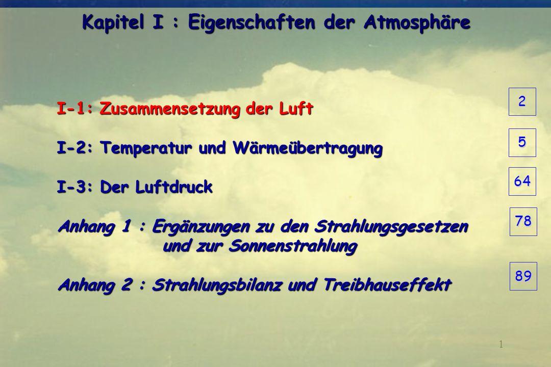 1 Kapitel I : Eigenschaften der Atmosphäre I-1: Zusammensetzung der Luft I-2: Temperatur und Wärmeübertragung I-3: Der Luftdruck Anhang 1 : Ergänzunge