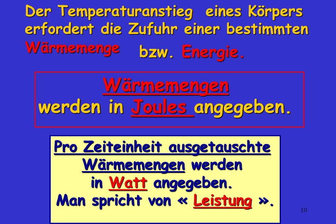 10 Der Temperaturanstieg eines Körpers erfordert die Zufuhr einer bestimmten Wärmemenge Wärmemengen werden in Joules angegeben. bzw. Energie. Pro Zeit