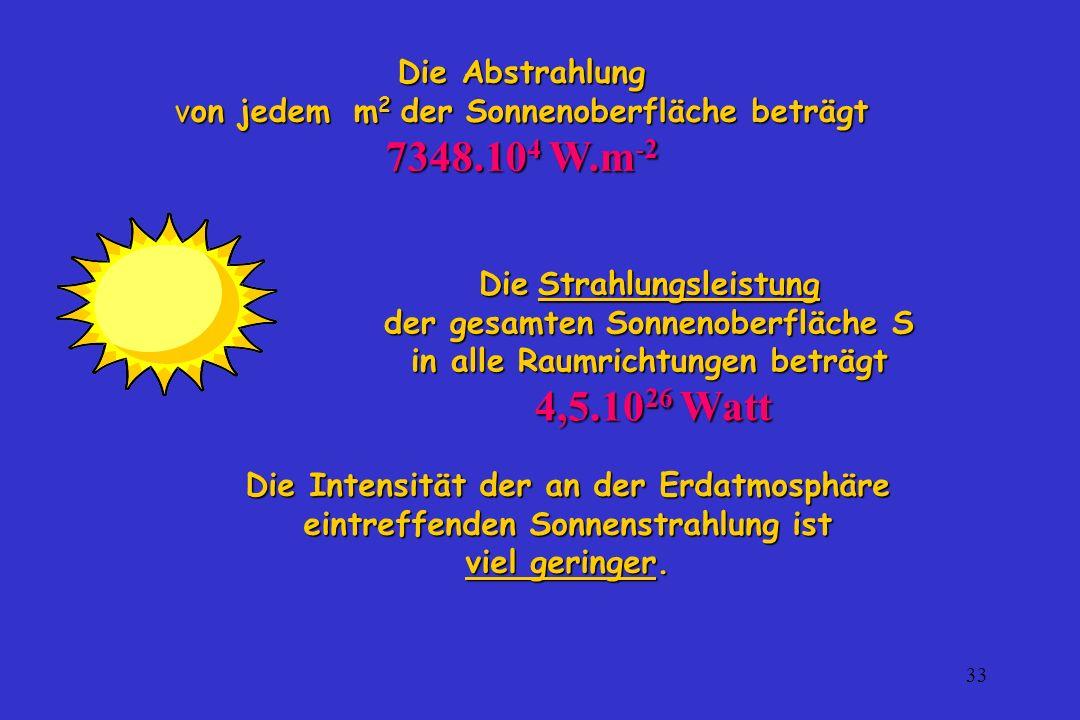 33 Die Abstrahlung von jedem m 2 der Sonnenoberfläche beträgt 7348.10 4 W.m -2 Die Strahlungsleistung der gesamten Sonnenoberfläche S in alle Raumrich