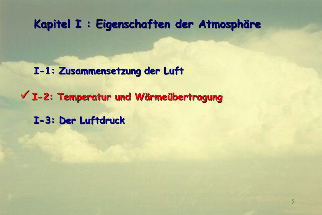 6 I-2 : Temperatur und Wärmeübertragung I-2 : Temperatur und Wärmeübertragung I-2-1 : Definitionen I-2-1 : Definitionen I-2-2: Beteiligte physikalische Prozesse A- Wärmeleitung B- Konvektion C- Wärmestrahlung I-2-3: Mittlere Strahlungs- und Konvektionsbilanz der Erde und ihrer Lufthülle I-2-4: Vertikaler Temperaturverlauf und « Standardatmosphäre » 6666 11 16 59 13 54 20