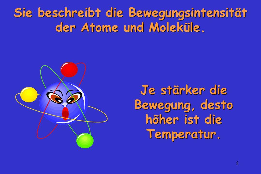 8 Sie beschreibt die Bewegungsintensität der Atome und Moleküle. Je stärker die Bewegung, desto höher ist die Temperatur.