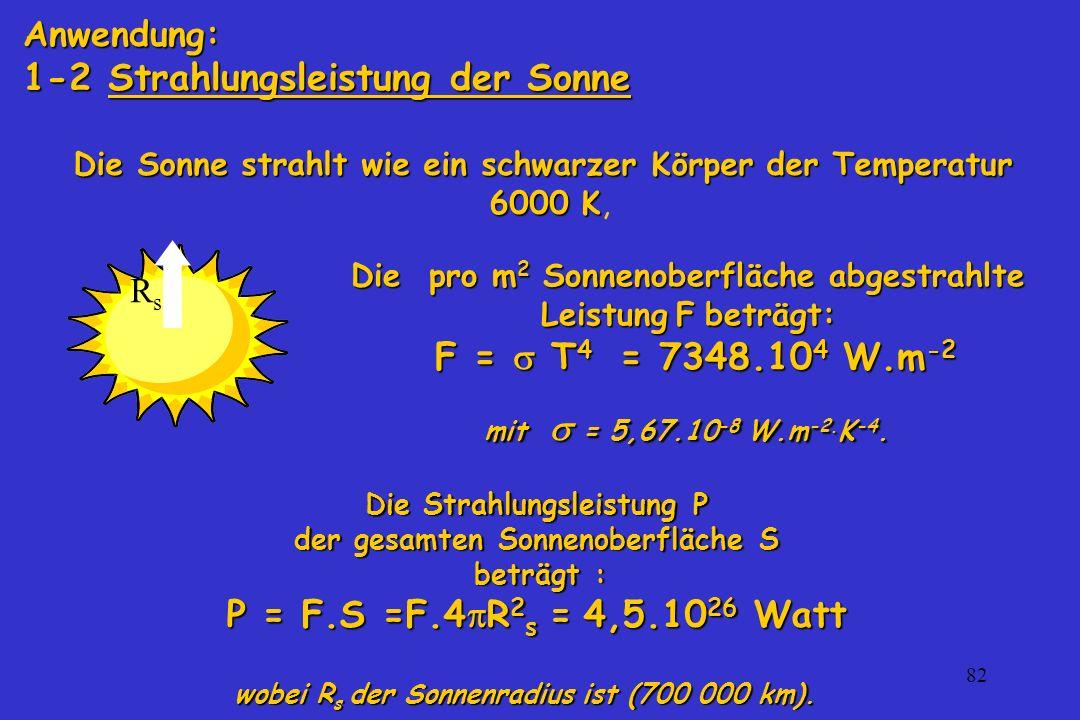 82 Anwendung: 1-2 Strahlungsleistung der Sonne Die pro m 2 Sonnenoberfläche abgestrahlte Leistung F beträgt: F = T 4 = 7348.10 4 W.m -2 F = T 4 = 7348