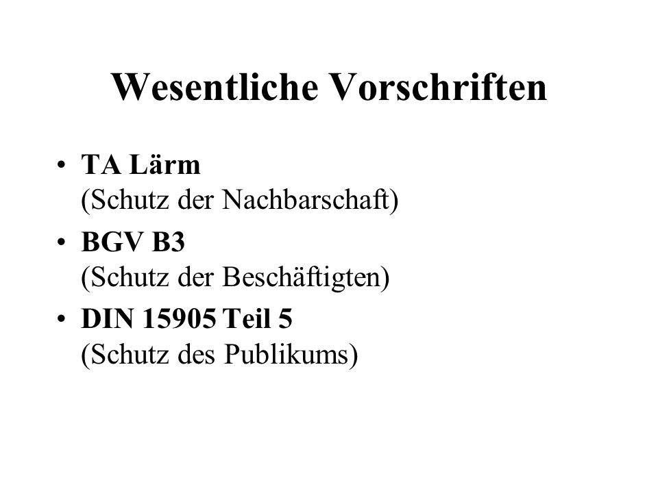 Wesentliche Vorschriften TA Lärm (Schutz der Nachbarschaft) BGV B3 (Schutz der Beschäftigten) DIN 15905 Teil 5 (Schutz des Publikums) (Situation in Deutschland)