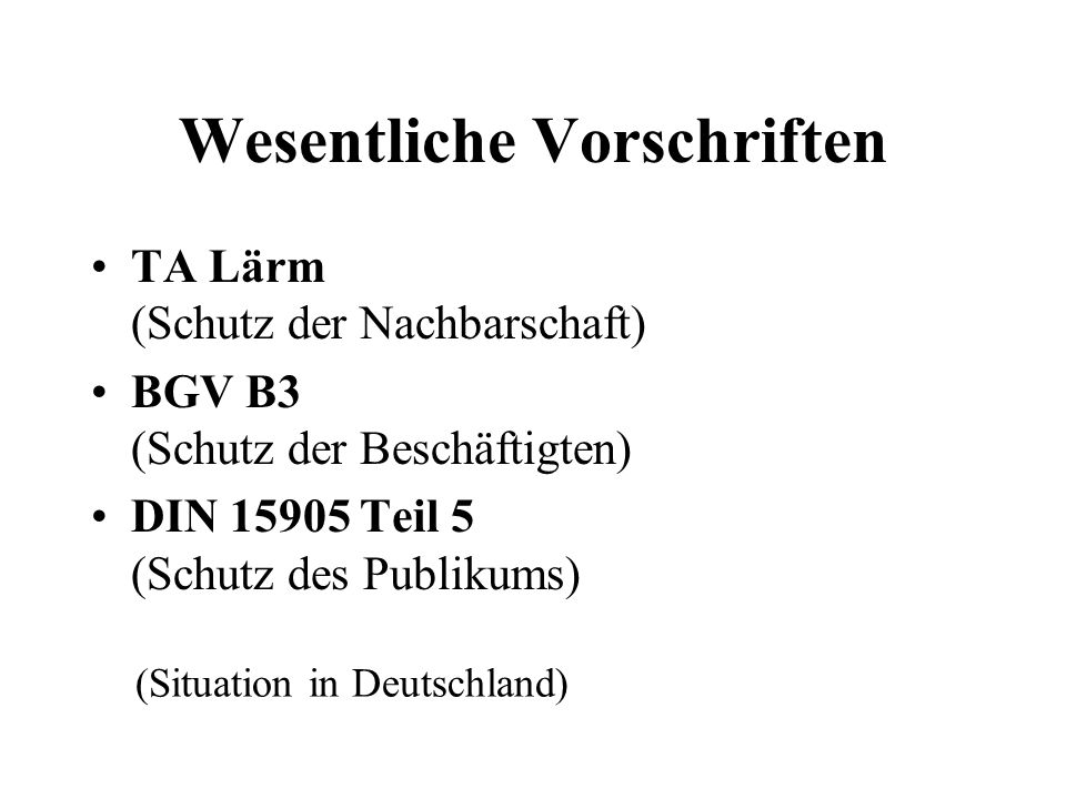 Wesentliche Vorschriften TA Lärm (Schutz der Nachbarschaft) BGV B3 (Schutz der Beschäftigten) DIN 15905 Teil 5 (Schutz des Publikums) (Situation in De