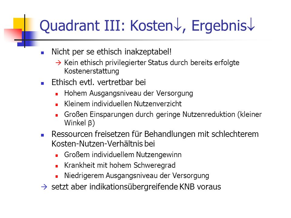 Quadrant III: Kosten, Ergebnis Nicht per se ethisch inakzeptabel! Kein ethisch privilegierter Status durch bereits erfolgte Kostenerstattung Ethisch e
