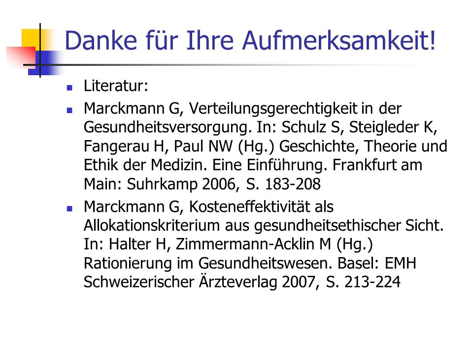 Danke für Ihre Aufmerksamkeit! Literatur: Marckmann G, Verteilungsgerechtigkeit in der Gesundheitsversorgung. In: Schulz S, Steigleder K, Fangerau H,
