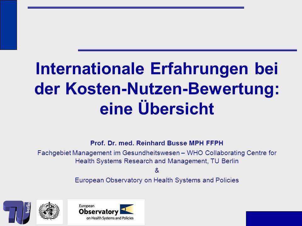 Internationale Erfahrungen bei der Kosten-Nutzen-Bewertung: eine Übersicht Prof. Dr. med. Reinhard Busse MPH FFPH Fachgebiet Management im Gesundheits