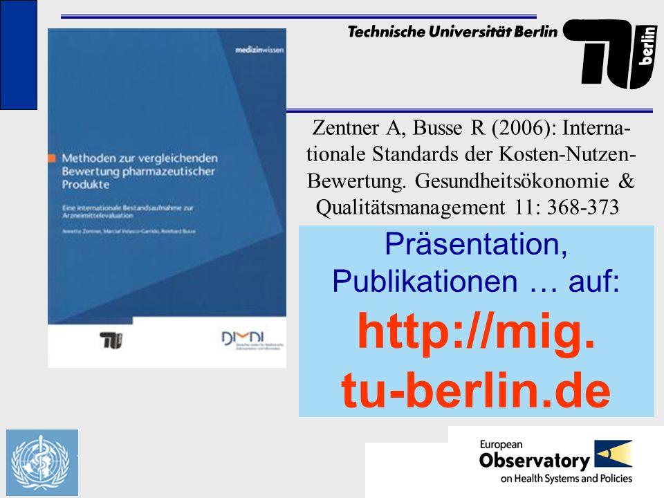 Präsentation, Publikationen … auf: http://mig. tu-berlin.de Zentner A, Busse R (2006): Interna- tionale Standards der Kosten-Nutzen- Bewertung. Gesund