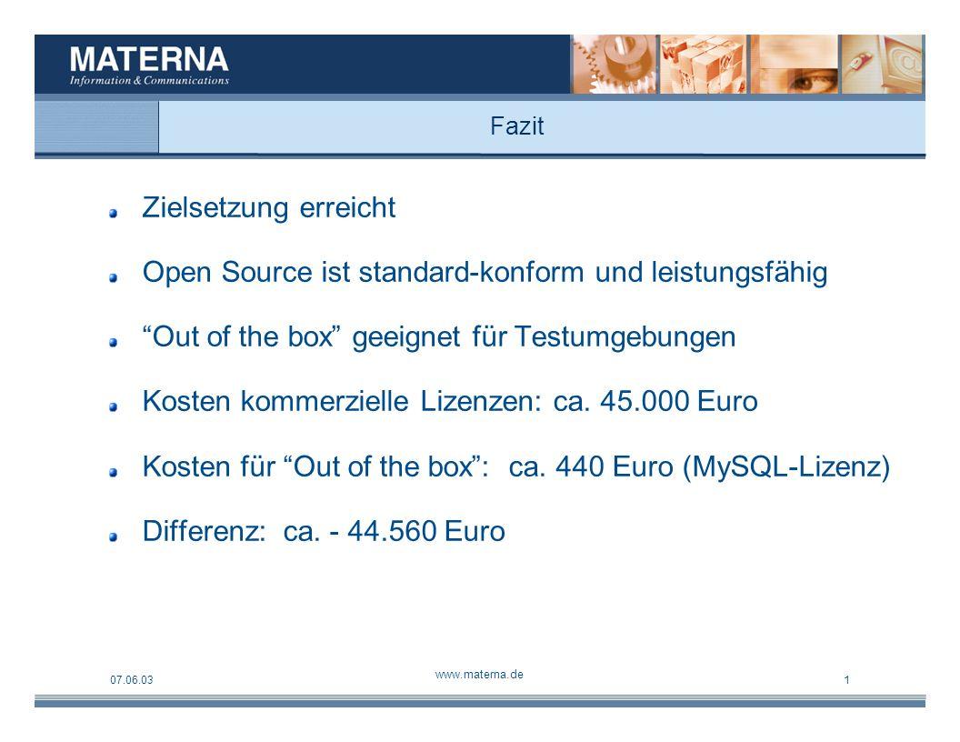 07.06.03 www.materna.de 1 Fazit Zielsetzung erreicht Open Source ist standard-konform und leistungsfähig Out of the box geeignet für Testumgebungen Kosten kommerzielle Lizenzen: ca.