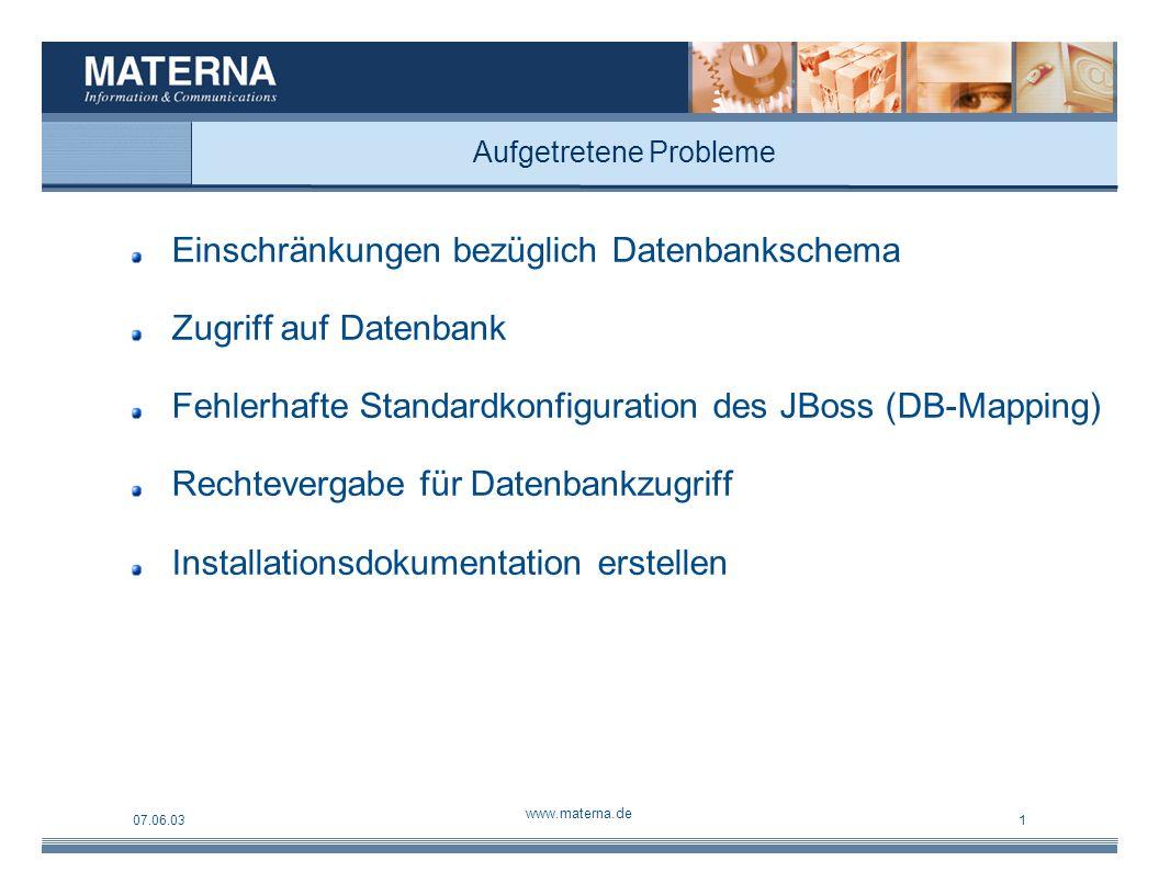 07.06.03 www.materna.de 1 Aufgetretene Probleme Einschränkungen bezüglich Datenbankschema Zugriff auf Datenbank Fehlerhafte Standardkonfiguration des JBoss (DB-Mapping) Rechtevergabe für Datenbankzugriff Installationsdokumentation erstellen