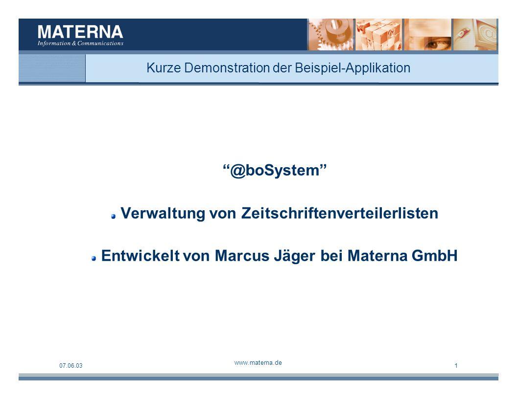 07.06.03 www.materna.de 1 Kurze Demonstration der Beispiel-Applikation @boSystem Verwaltung von Zeitschriftenverteilerlisten Entwickelt von Marcus Jäger bei Materna GmbH