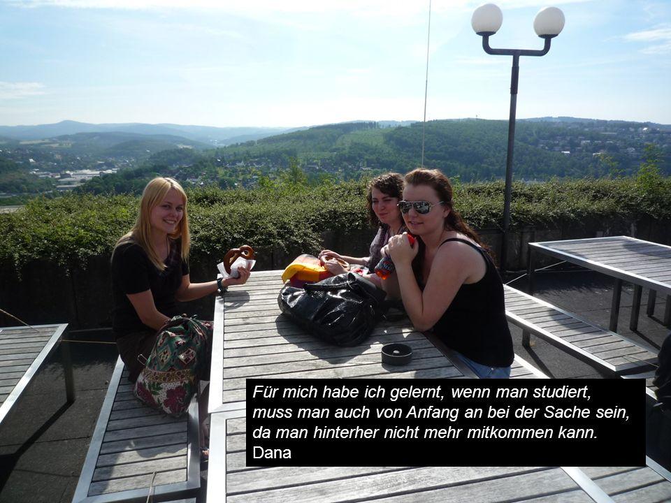 Für mich habe ich gelernt, wenn man studiert, muss man auch von Anfang an bei der Sache sein, da man hinterher nicht mehr mitkommen kann. Dana