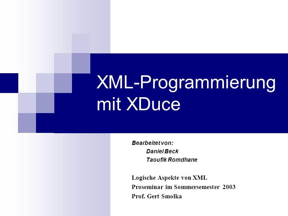 XML-Programmierung mit XDuce Bearbeitet von: Daniel Beck Taoufik Romdhane Logische Aspekte von XML Proseminar im Sommersemester 2003 Prof. Gert Smolka