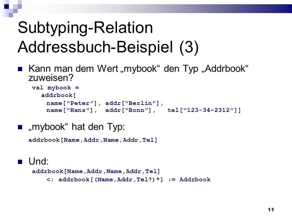 11 Subtyping-Relation Addressbuch-Beispiel (3) Kann man dem Wert mybook den Typ Addrbook zuweisen? val mybook = addrbook[ name[Peter], addr[Berlin], n