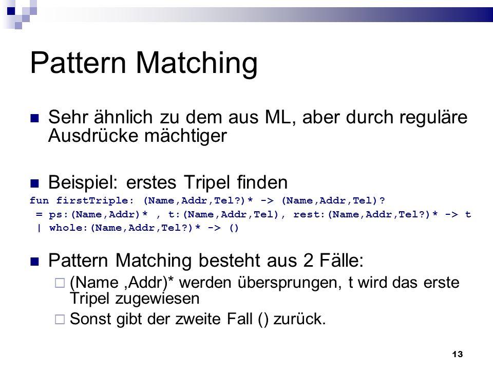 13 Pattern Matching Sehr ähnlich zu dem aus ML, aber durch reguläre Ausdrücke mächtiger Beispiel: erstes Tripel finden fun firstTriple: (Name,Addr,Tel
