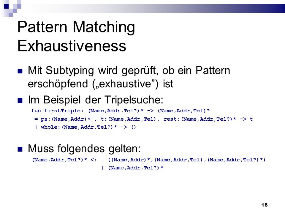 16 Pattern Matching Exhaustiveness Mit Subtyping wird geprüft, ob ein Pattern erschöpfend (exhaustive) ist Im Beispiel der Tripelsuche: fun firstTripl