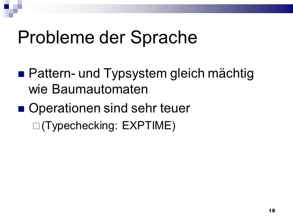 18 Probleme der Sprache Pattern- und Typsystem gleich mächtig wie Baumautomaten Operationen sind sehr teuer (Typechecking: EXPTIME)