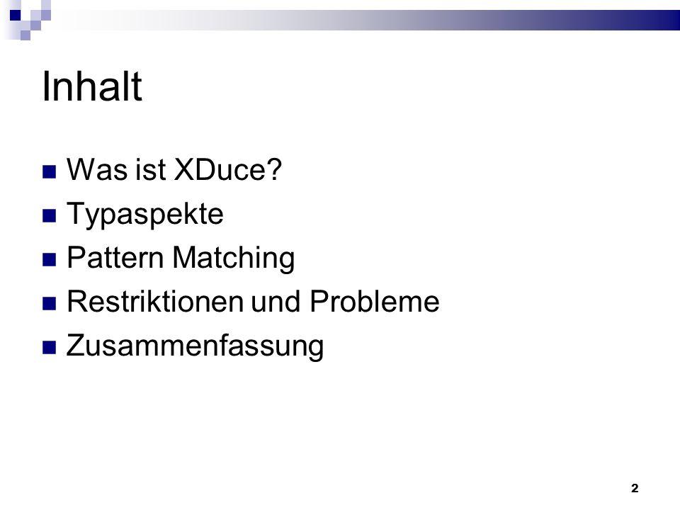 2 Inhalt Was ist XDuce? Typaspekte Pattern Matching Restriktionen und Probleme Zusammenfassung