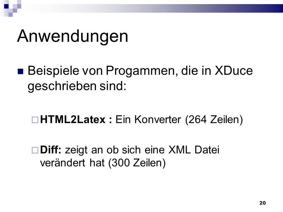 20 Anwendungen Beispiele von Progammen, die in XDuce geschrieben sind: HTML2Latex : Ein Konverter (264 Zeilen) Diff: zeigt an ob sich eine XML Datei v