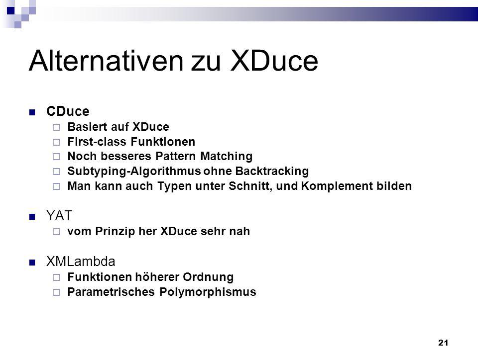 21 Alternativen zu XDuce CDuce Basiert auf XDuce First-class Funktionen Noch besseres Pattern Matching Subtyping-Algorithmus ohne Backtracking Man kan