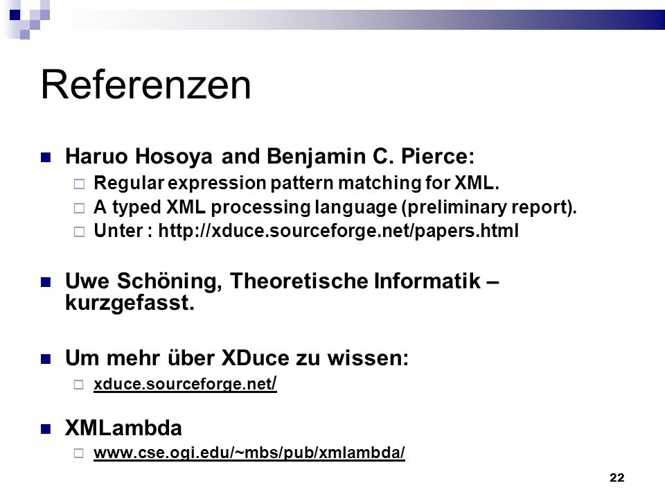 22 Referenzen Haruo Hosoya and Benjamin C. Pierce: Regular expression pattern matching for XML. A typed XML processing language (preliminary report).