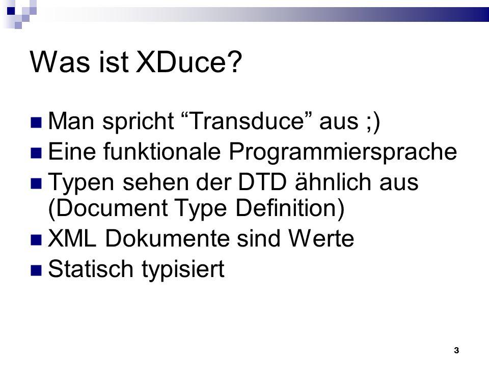 3 Was ist XDuce? Man spricht Transduce aus ;) Eine funktionale Programmiersprache Typen sehen der DTD ähnlich aus (Document Type Definition) XML Dokum