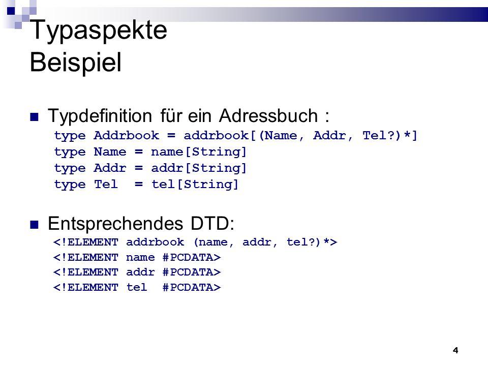 4 Typaspekte Beispiel Typdefinition für ein Adressbuch : type Addrbook = addrbook[(Name, Addr, Tel?)*] type Name = name[String] type Addr = addr[Strin