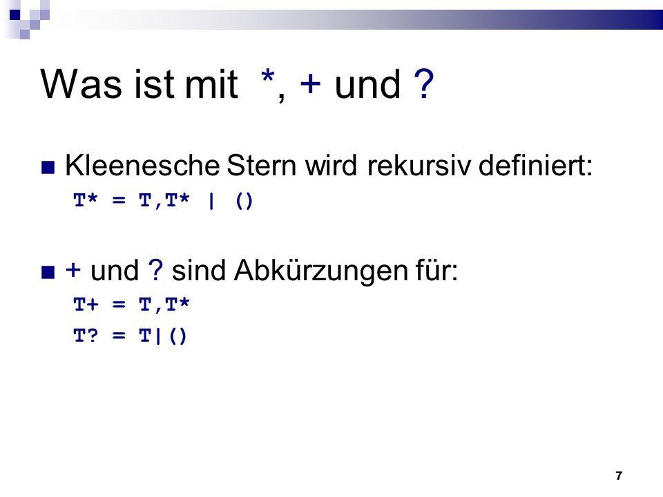 7 Was ist mit *, + und ? Kleenesche Stern wird rekursiv definiert: T* = T,T* | () + und ? sind Abkürzungen für: T+ = T,T* T? = T|()