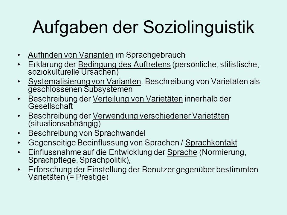 Aufgaben der Soziolinguistik Auffinden von Varianten im Sprachgebrauch Erklärung der Bedingung des Auftretens (persönliche, stilistische, soziokulture