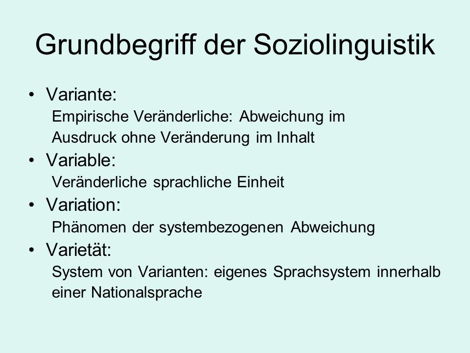 Grundbegriff der Soziolinguistik Variante: Empirische Veränderliche: Abweichung im Ausdruck ohne Veränderung im Inhalt Variable: Veränderliche sprachl
