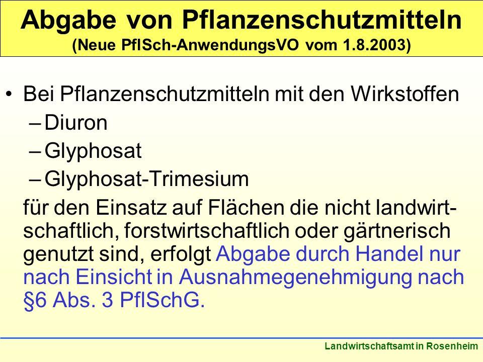 Stand: März 2005 Landwirtschaftsamt in Rosenheim Abgabe von Pflanzenschutzmitteln (Neue PflSch-AnwendungsVO vom 1.8.2003) Bei Pflanzenschutzmitteln mit den Wirkstoffen –Diuron –Glyphosat –Glyphosat-Trimesium für den Einsatz auf Flächen die nicht landwirt- schaftlich, forstwirtschaftlich oder gärtnerisch genutzt sind, erfolgt Abgabe durch Handel nur nach Einsicht in Ausnahmegenehmigung nach §6 Abs.