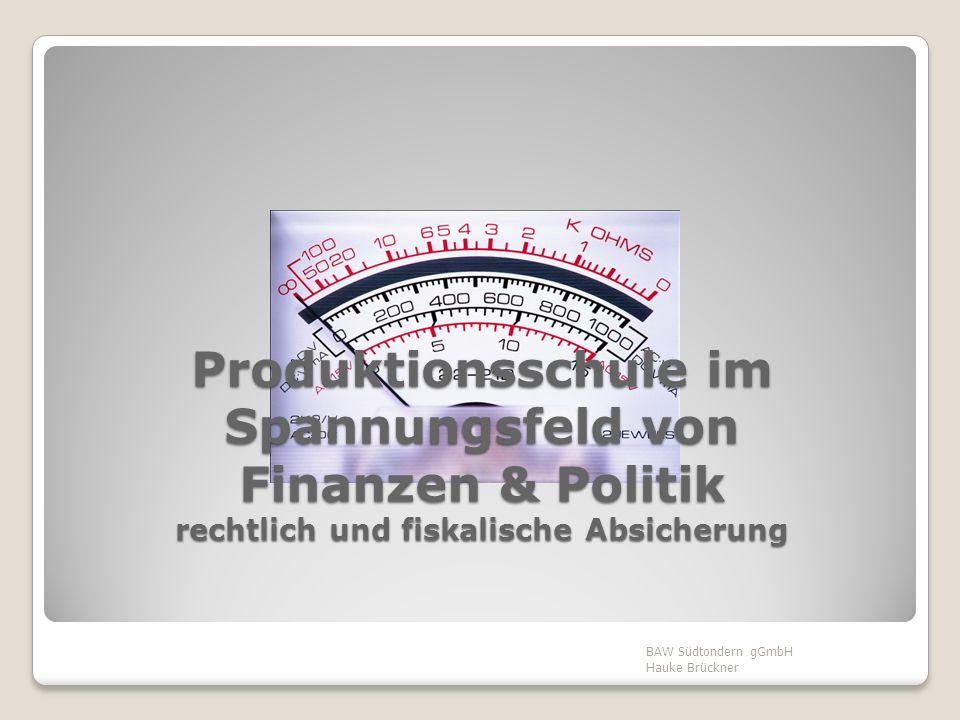 Produktionsschule im Spannungsfeld von Finanzen & Politik rechtlich und fiskalische Absicherung BAW Südtondern gGmbH Hauke Brückner