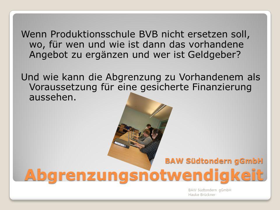 BAW Südtondern gGmbH Abgrenzungsnotwendigkeit Wenn Produktionsschule BVB nicht ersetzen soll, wo, für wen und wie ist dann das vorhandene Angebot zu e