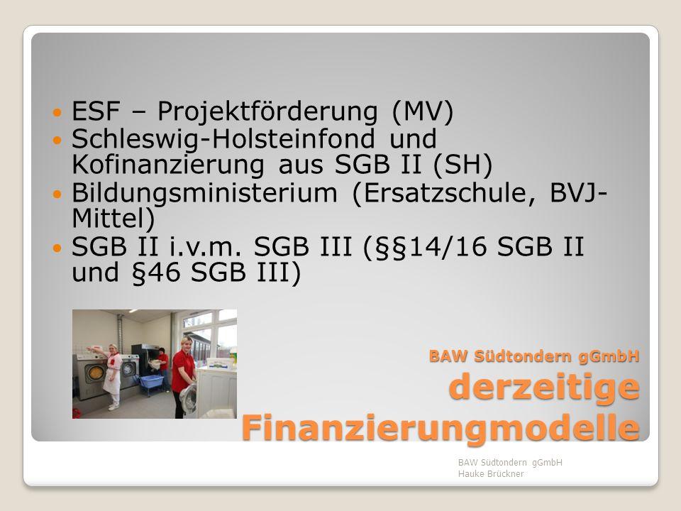 BAW Südtondern gGmbH derzeitige Finanzierungmodelle ESF – Projektförderung (MV) Schleswig-Holsteinfond und Kofinanzierung aus SGB II (SH) Bildungsmini