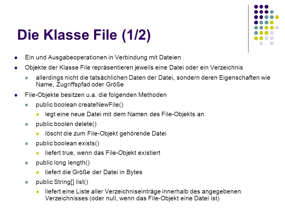 Die Klasse File (2/2) public boolean mkdir() legt ein neues Verzeichnis mit dem Namen des File-Objekts an public boolean renameto(File dest) benennt das File-Objekt gemäß dest um