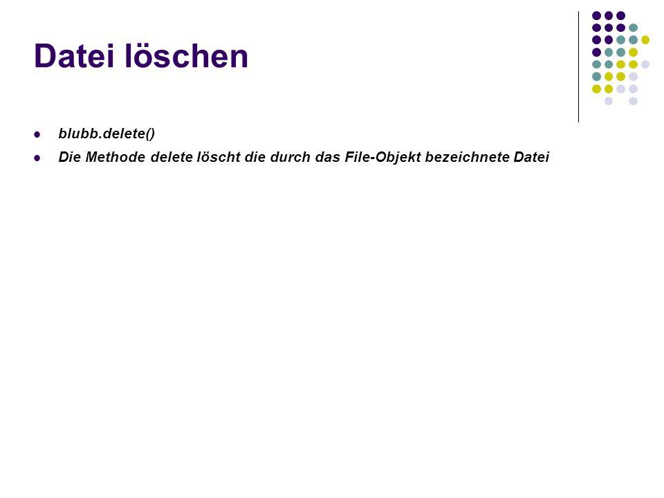 Datei löschen blubb.delete() Die Methode delete löscht die durch das File-Objekt bezeichnete Datei
