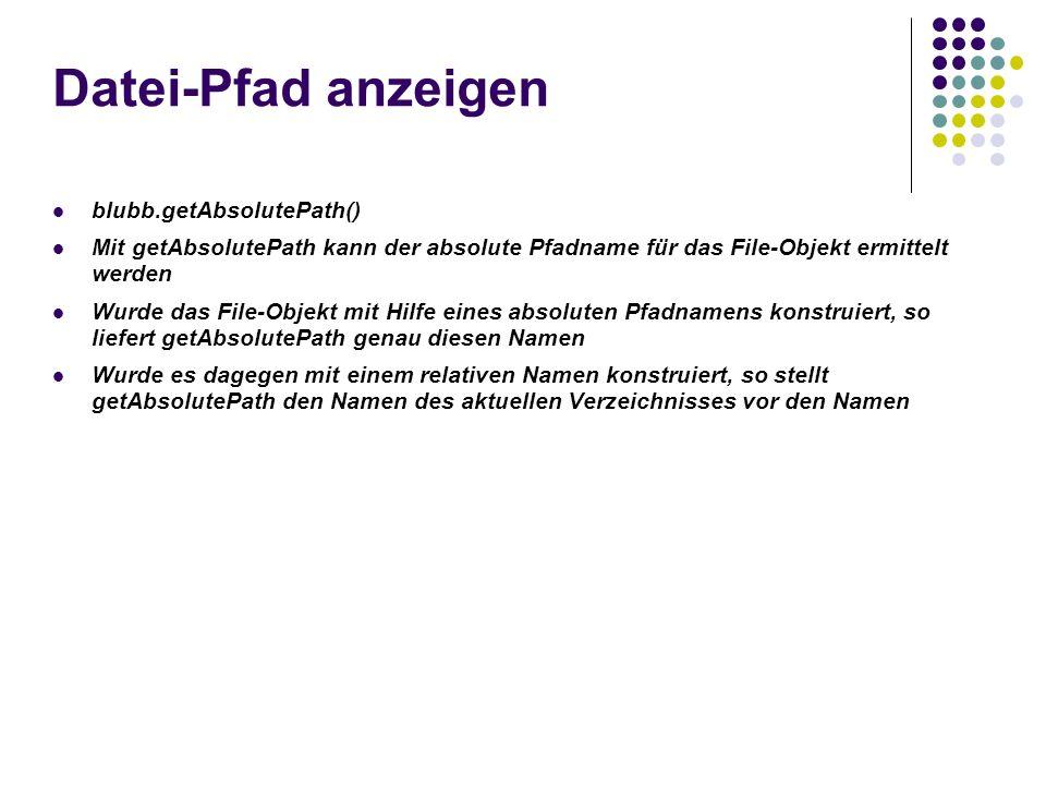 Datei-Pfad anzeigen blubb.getAbsolutePath() Mit getAbsolutePath kann der absolute Pfadname für das File-Objekt ermittelt werden Wurde das File-Objekt