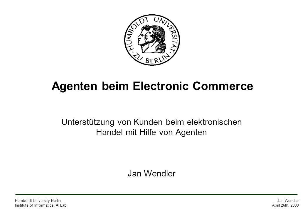 Jan Wendler April 26th, 2000 Humboldt University Berlin, Institute of Informatics, AI Lab Agenten beim Electronic Commerce Unterstützung von Kunden be