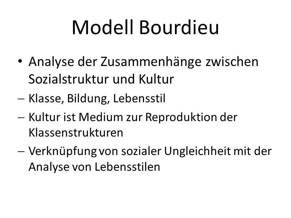 Modell Bourdieu Analyse der Zusammenhänge zwischen Sozialstruktur und Kultur Klasse, Bildung, Lebensstil Kultur ist Medium zur Reproduktion der Klasse