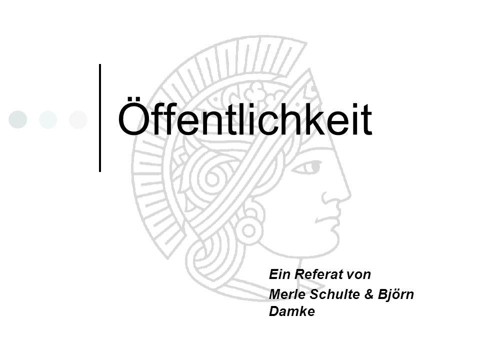 Öffentlichkeit Ein Referat von Merle Schulte & Björn Damke